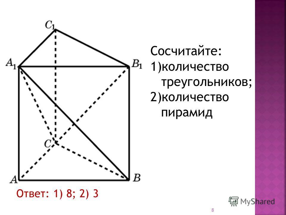 Ответ: 1) 8; 2) 3 Сосчитайте: 1)количество треугольников; 2)количество пирамид 8