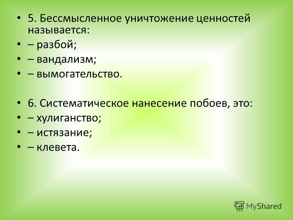 5. Бессмысленное уничтожение ценностей называется: – разбой; – вандализм; – вымогательство. 6. Систематическое нанесение побоев, это: – хулиганство; – истязание; – клевета.