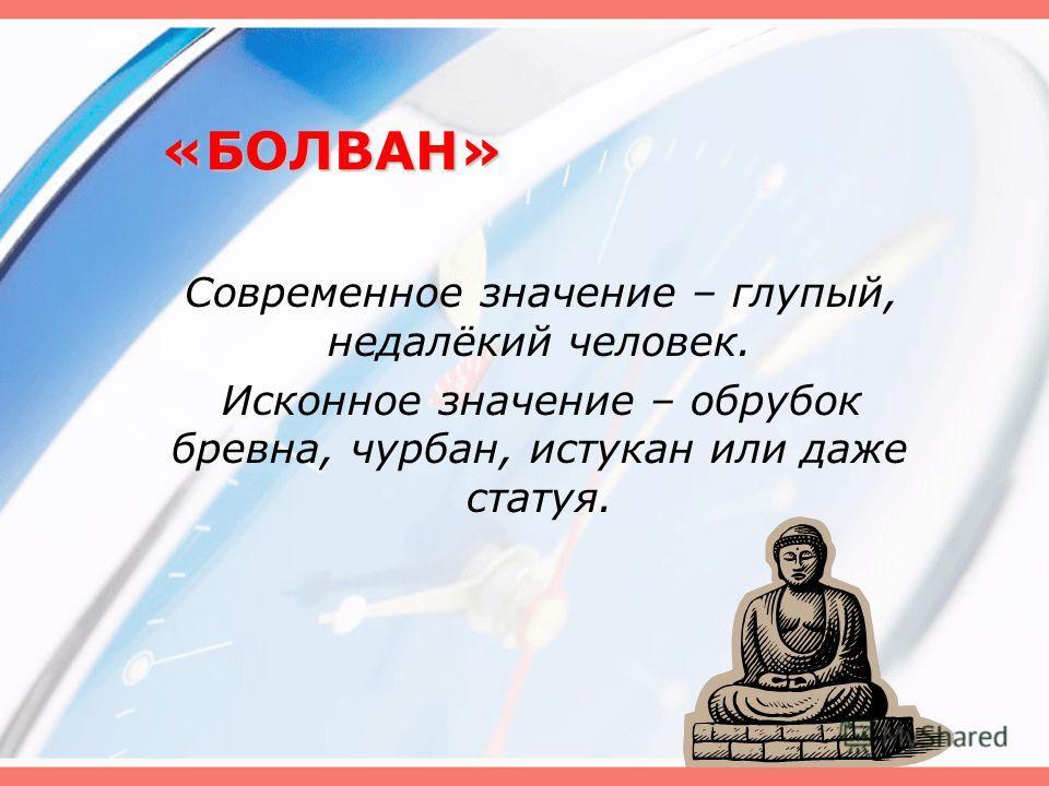 «БОЛВАН» Современное значение – глупый, недалёкий человек. Исконное значение – обрубок бревна, чурбан, истукан или даже статуя.