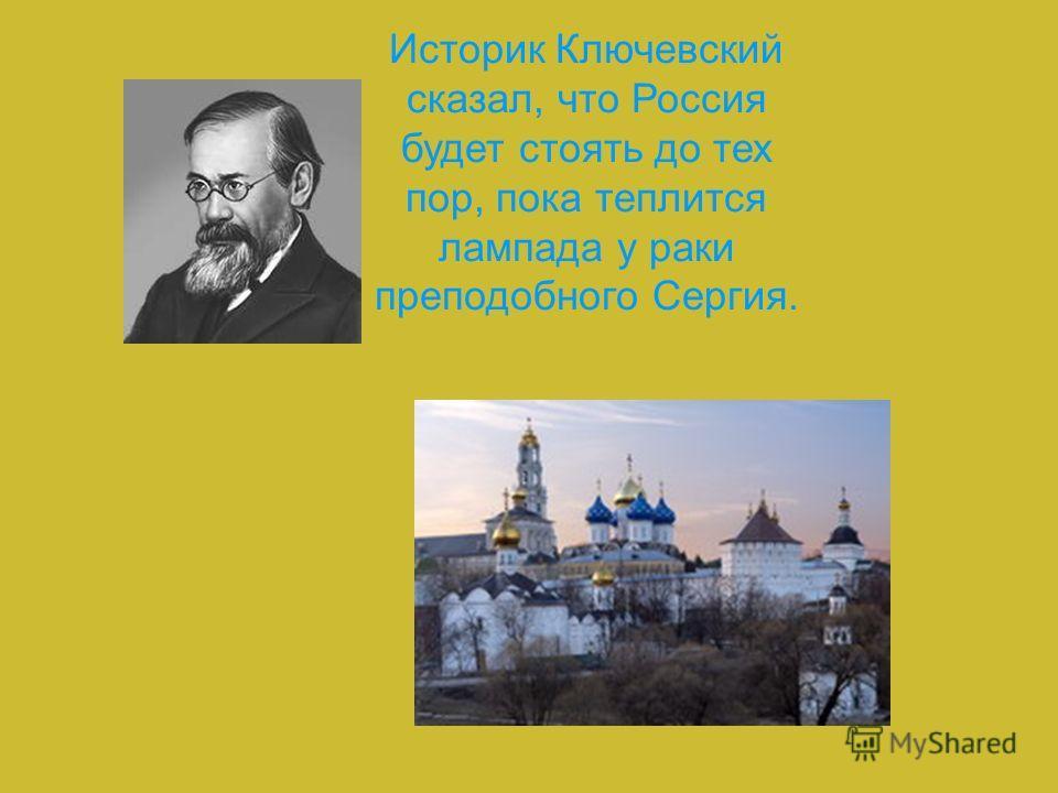 Историк Ключевский сказал, что Россия будет стоять до тех пор, пока теплится лампада у раки преподобного Сергия.