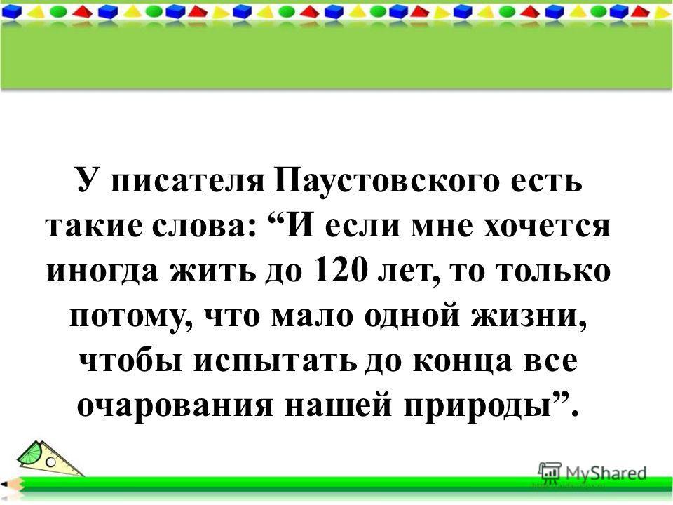 У писателя Паустовского есть такие слова: И если мне хочется иногда жить до 120 лет, то только потому, что мало одной жизни, чтобы испытать до конца все очарования нашей природы.