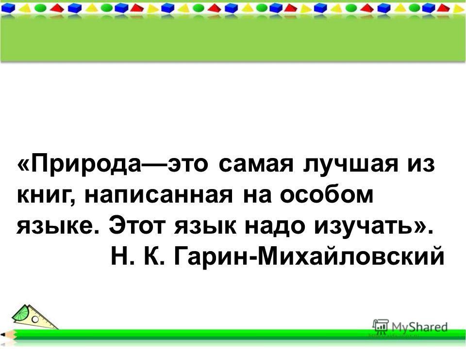 «Природаэто самая лучшая из книг, написанная на особом языке. Этот язык надо изучать». Н. К. Гарин-Михайловский