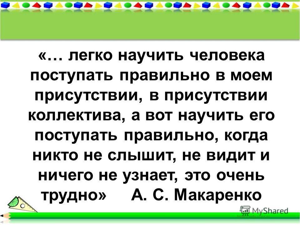 «… легко научить человека поступать правильно в моем присутствии, в присутствии коллектива, а вот научить его поступать правильно, когда никто не слышит, не видит и ничего не узнает, это очень трудно» А. С. Макаренко
