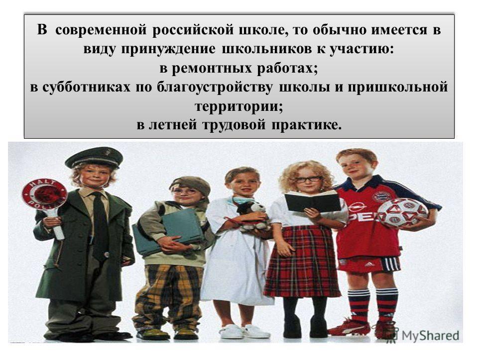 В современной российской школе, то обычно имеется в виду принуждение школьников к участию: в ремонтных работах; в субботниках по благоустройству школы и пришкольной территории; в летней трудовой практике.