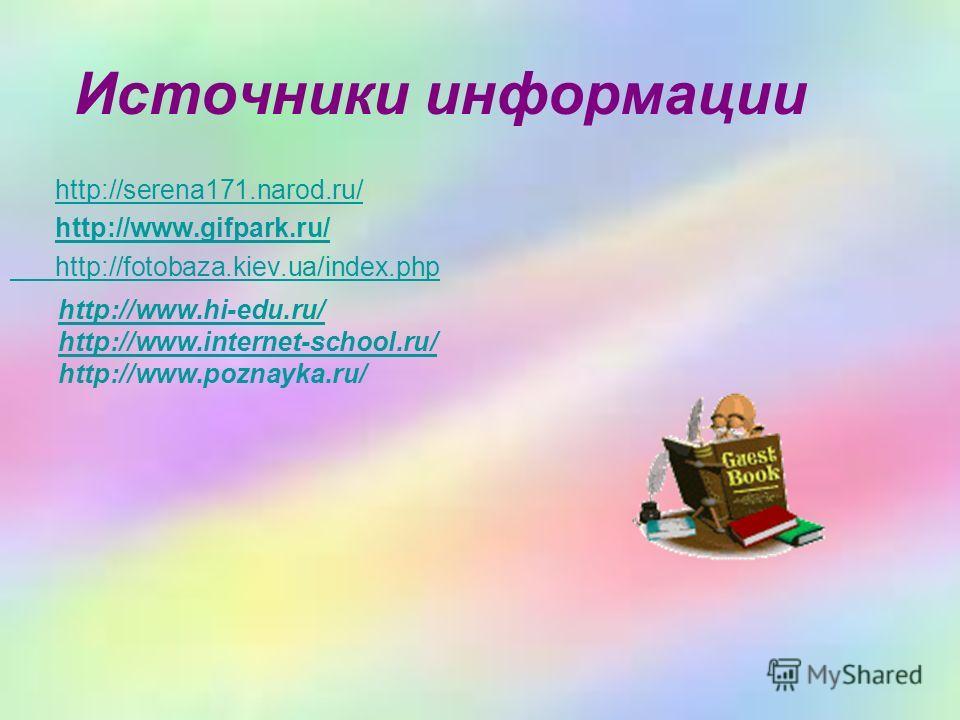 Источники информации http://serena171.narod.ru/ http://www.gifpark.ru/ http://fotobaza.kiev.ua/index.php http://www.hi-edu.ru/ http://www.internet-school.ru/ http://www.poznayka.ru/