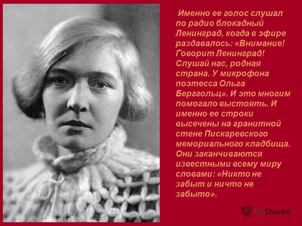Именно ее голос слушал по радио блокадный Ленинград, когда в эфире раздавалось: «Внимание! Говорит Ленинград! Слушай нас, родная страна. У микрофона поэтесса Ольга Берггольц». И это многим помогало выстоять. И именно ее строки высечены на гранитной с