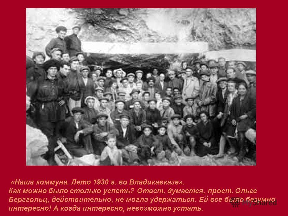 «Наша коммуна. Лето 1930 г. во Владикавказе». Как можно было столько успеть? Ответ, думается, прост. Ольге Берггольц, действительно, не могла удержаться. Ей все было безумно интересно! А когда интересно, невозможно устать.