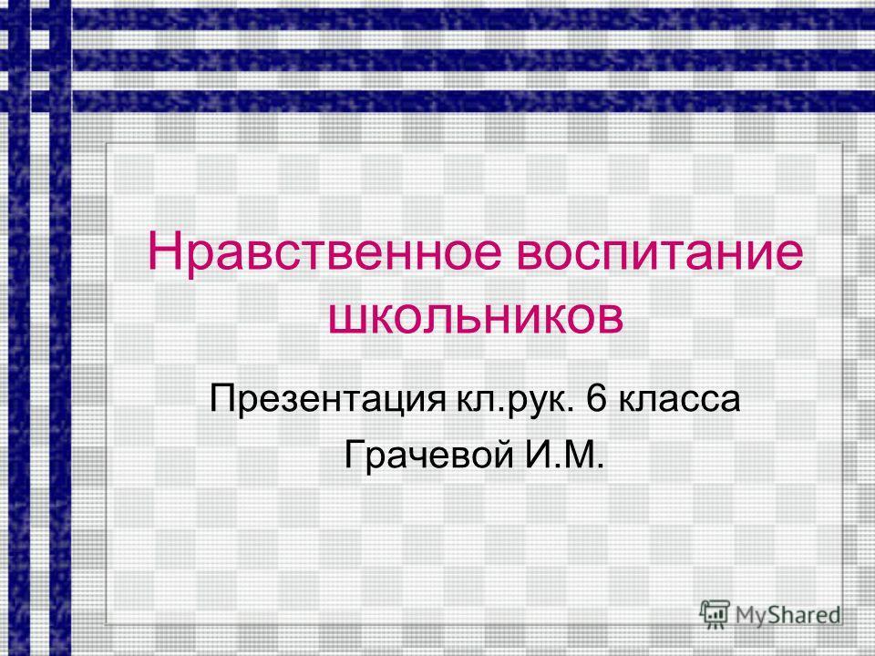 Нравственное воспитание школьников Презентация кл.рук. 6 класса Грачевой И.М.