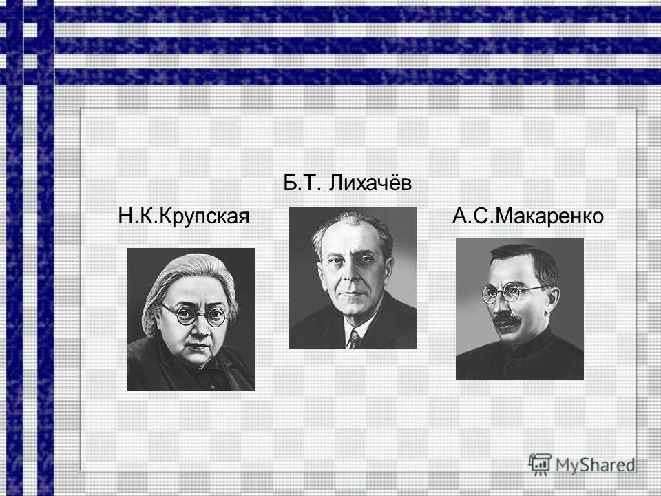 Б.Т. Лихачёв Н.К.Крупская А.С.Макаренко