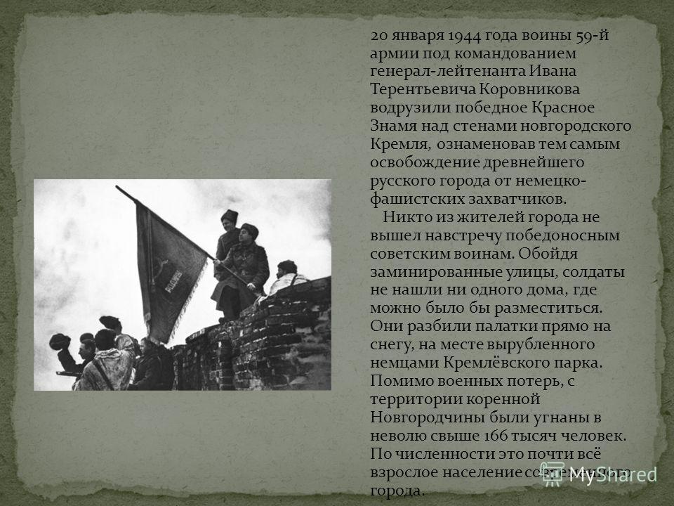 20 января 1944 года воины 59-й армии под командованием генерал-лейтенанта Ивана Терентьевича Коровникова водрузили победное Красное Знамя над стенами новгородского Кремля, ознаменовав тем самым освобождение древнейшего русского города от немецко- фаш