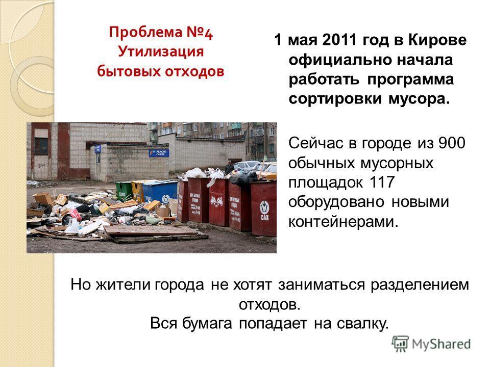 1 мая 2011 год в Кирове официально начала работать программа сортировки мусора. Сейчас в городе из 900 обычных мусорных площадок 117 оборудовано новыми контейнерами. Проблема 4 Утилизация бытовых отходов Но жители города не хотят заниматься разделени