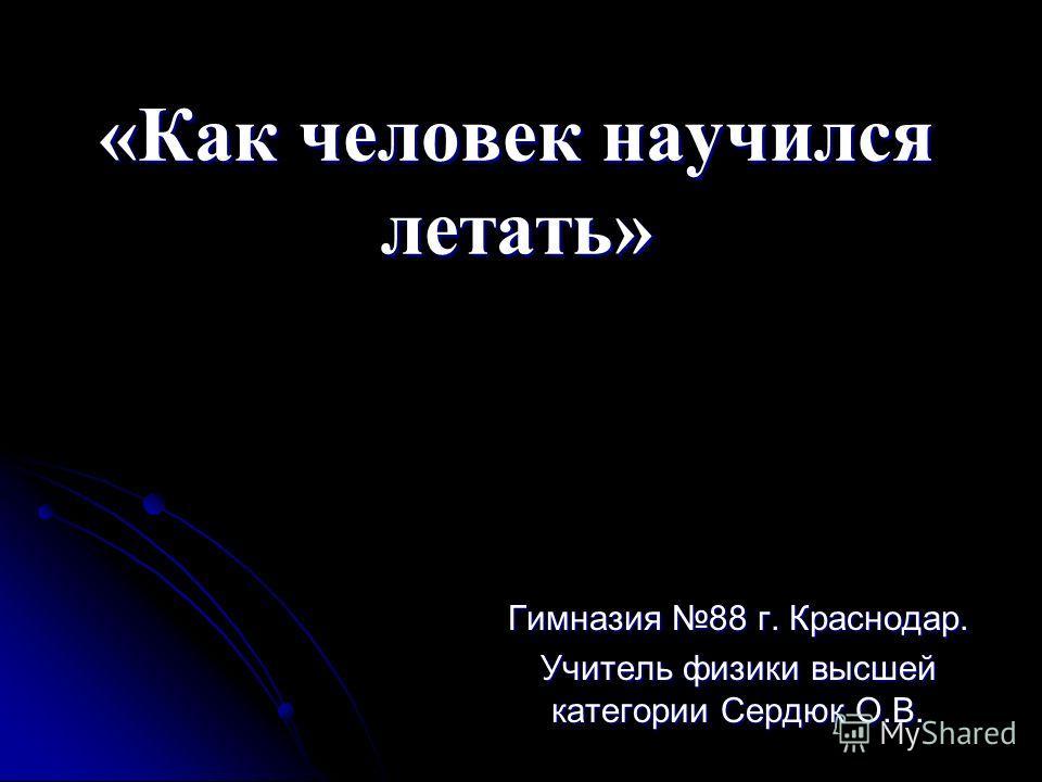 «Как человек научился летать» Гимназия 88 г. Краснодар. Учитель физики высшей категории Сердюк О.В.