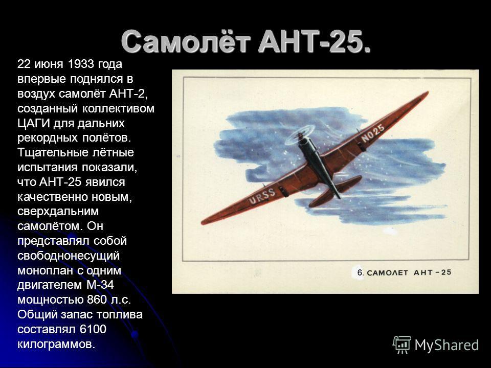 Самолёт АНТ-25. 22 июня 1933 года впервые поднялся в воздух самолёт АНТ-2, созданный коллективом ЦАГИ для дальних рекордных полётов. Тщательные лётные испытания показали, что АНТ-25 явился качественно новым, сверхдальним самолётом. Он представлял соб