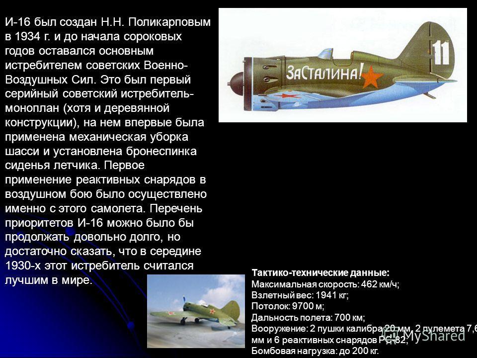 И-16 был создан Н.Н. Поликарповым в 1934 г. и до начала сороковых годов оставался основным истребителем советских Военно- Воздушных Сил. Это был первый серийный советский истребитель- моноплан (хотя и деревянной конструкции), на нем впервые была прим