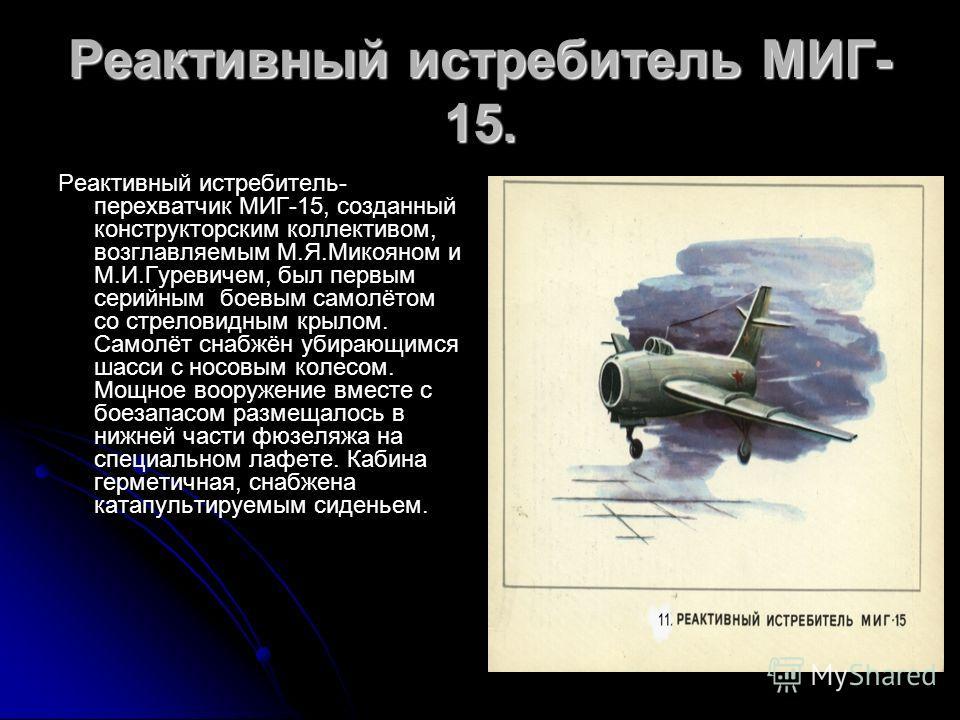 Реактивный истребитель МИГ- 15. Реактивный истребитель- перехватчик МИГ-15, созданный конструкторским коллективом, возглавляемым М.Я.Микояном и М.И.Гуревичем, был первым серийным боевым самолётом со стреловидным крылом. Самолёт снабжён убирающимся ша