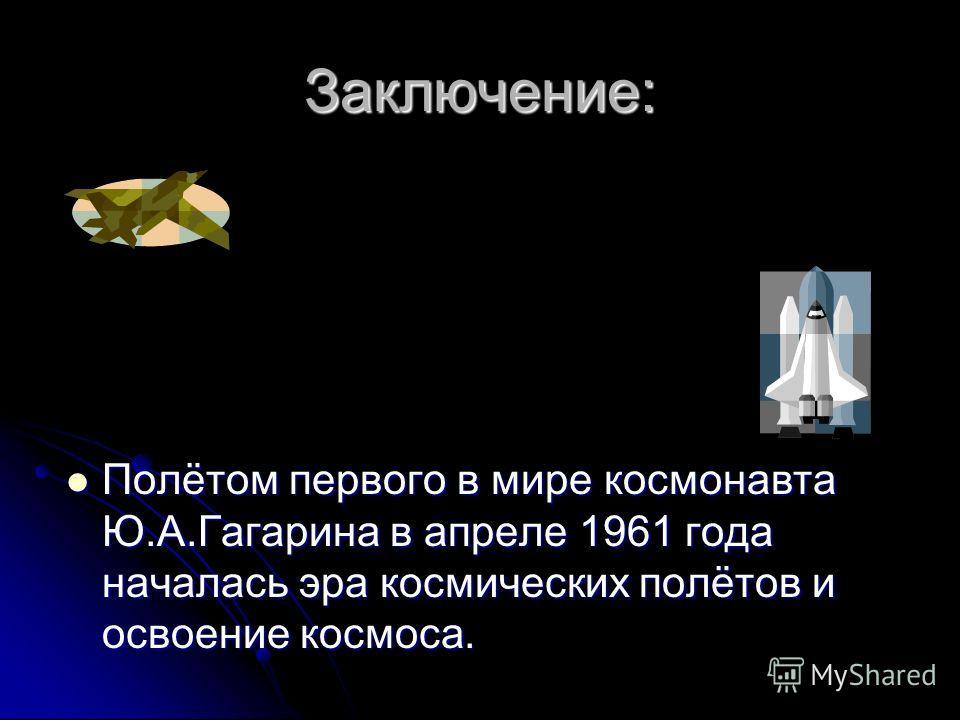Заключение: Полётом первого в мире космонавта Ю.А.Гагарина в апреле 1961 года началась эра космических полётов и освоение космоса. Полётом первого в мире космонавта Ю.А.Гагарина в апреле 1961 года началась эра космических полётов и освоение космоса.