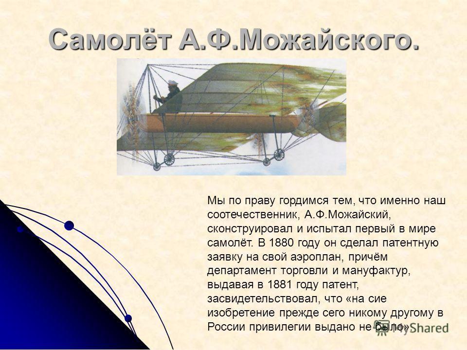 Самолёт А.Ф.Можайского. Мы по праву гордимся тем, что именно наш соотечественник, А.Ф.Можайский, сконструировал и испытал первый в мире самолёт. В 1880 году он сделал патентную заявку на свой аэроплан, причём департамент торговли и мануфактур, выдава