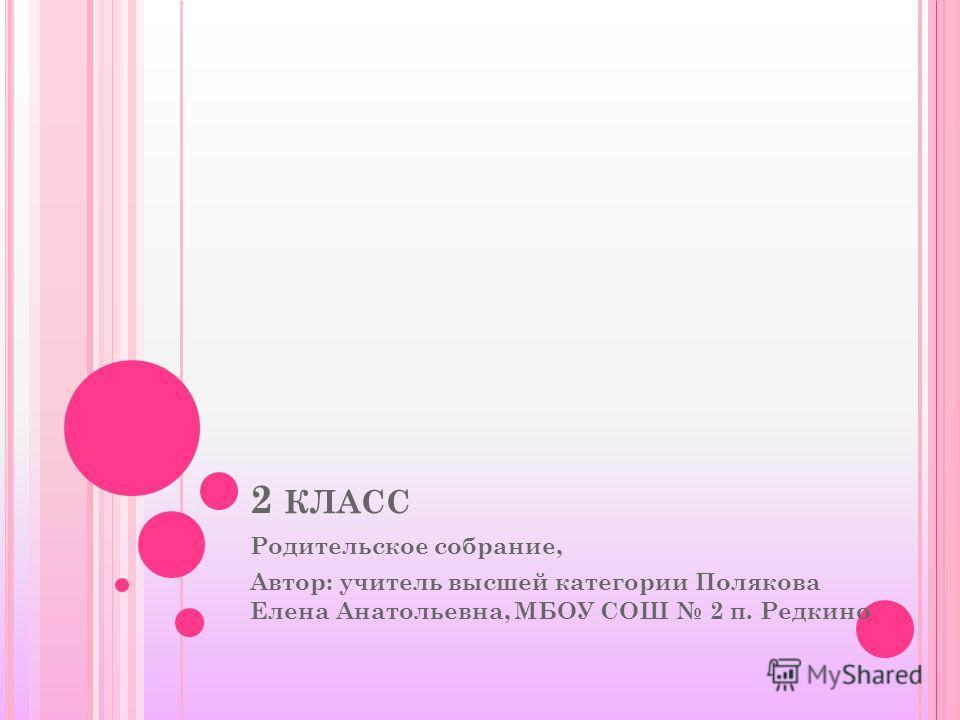2 КЛАСС Родительское собрание, Автор: учитель высшей категории Полякова Елена Анатольевна, МБОУ СОШ 2 п. Редкино