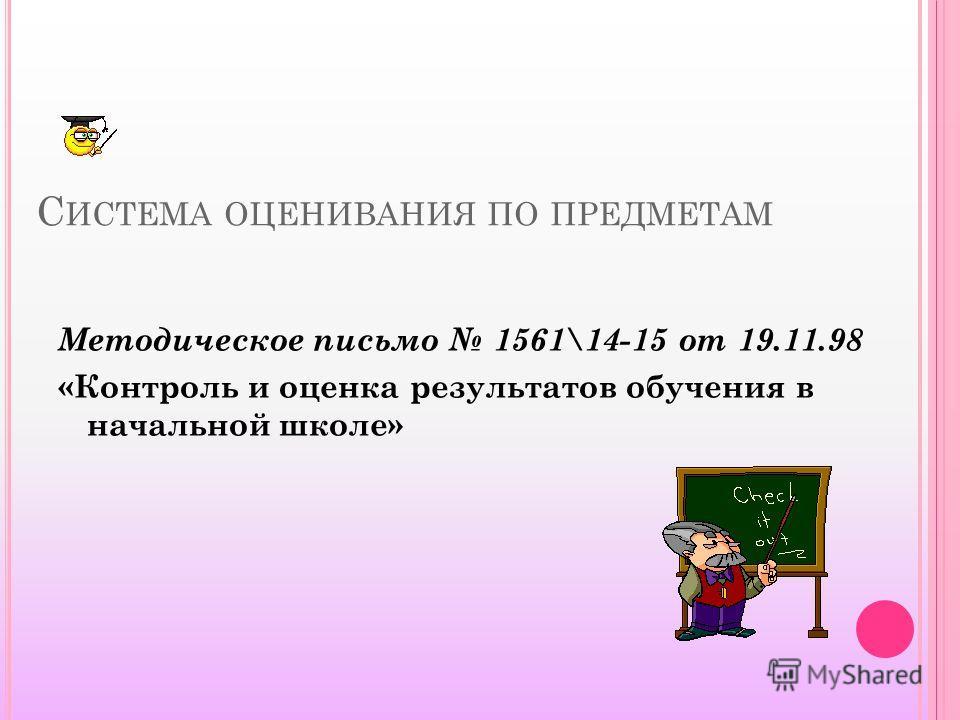 С ИСТЕМА ОЦЕНИВАНИЯ ПО ПРЕДМЕТАМ Методическое письмо 1561\14-15 от 19.11.98 «Контроль и оценка результатов обучения в начальной школе»