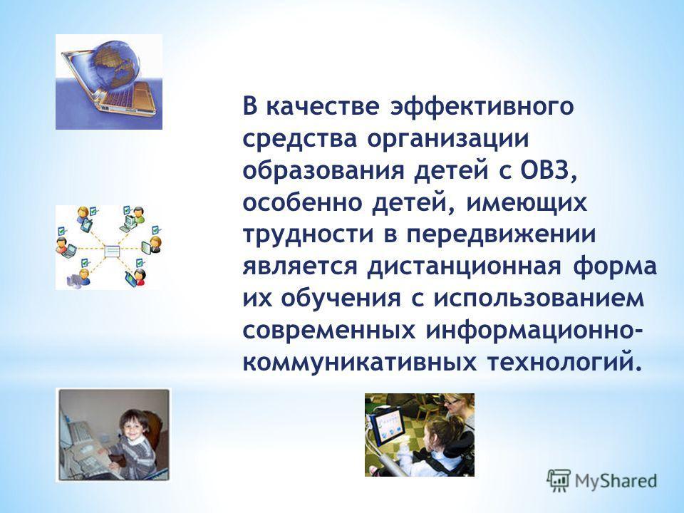 В качестве эффективного средства организации образования детей с ОВЗ, особенно детей, имеющих трудности в передвижении является дистанционная форма их обучения с использованием современных информационно- коммуникативных технологий.