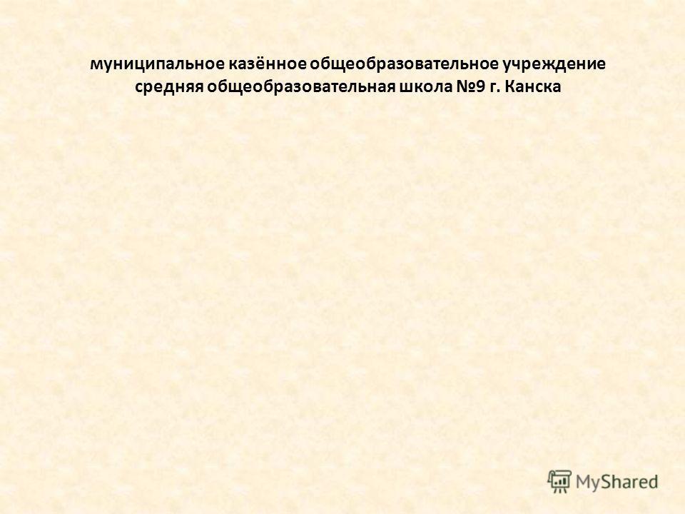 муниципальное казённое общеобразовательное учреждение средняя общеобразовательная школа 9 г. Канска