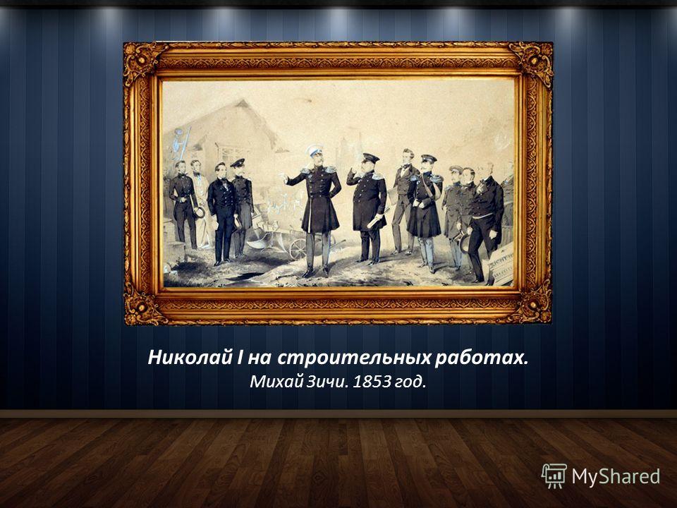 Николай I на строительных работах. Михай Зичи. 1853 год.