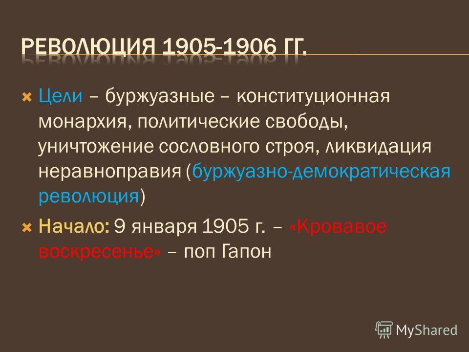 Цели – буржуазные – конституционная монархия, политические свободы, уничтожение сословного строя, ликвидация неравноправия (буржуазно-демократическая революция) Начало: 9 января 1905 г. – «Кровавое воскресенье» – поп Гапон