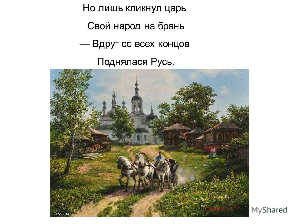 Но лишь кликнул царь Свой народ на брань Вдруг со всех концов Поднялася Русь.