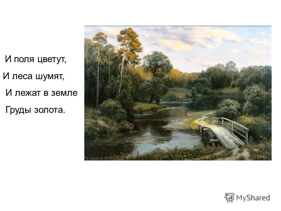 И поля цветут, И леса шумят, И лежат в земле Груды золота.