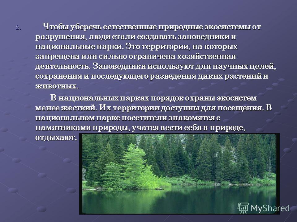 2. Ч тобы уберечь естественные природные экосистемы от разрушения, люди стали создавать заповедники и национальные парки. Это территории, на которых запрещена или сильно ограничена хозяйственная деятельность. Заповедники используют для научных целей,