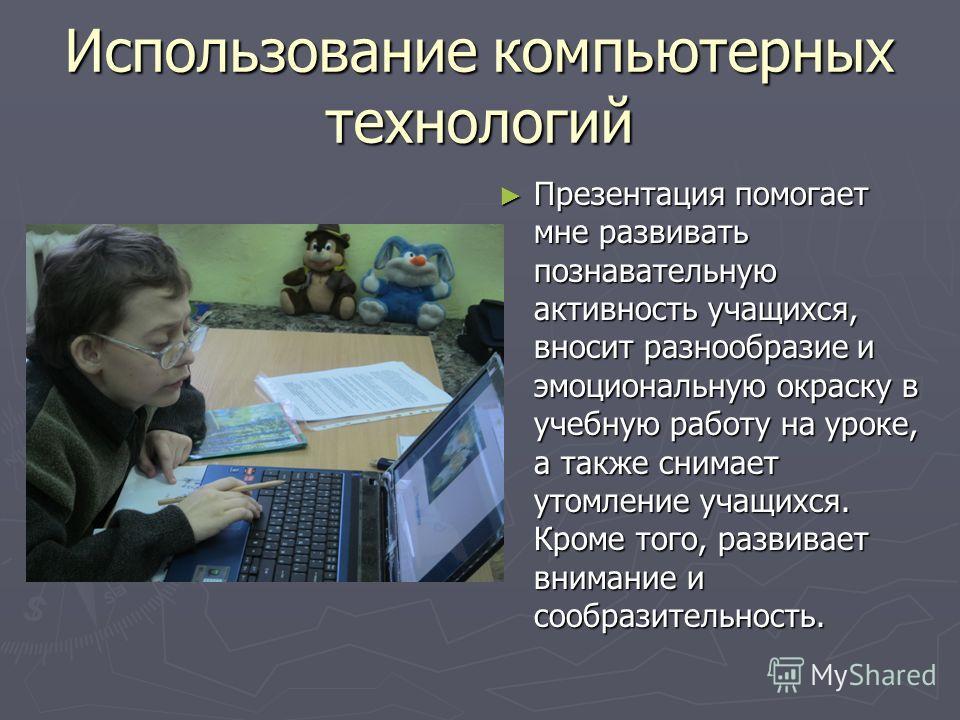Использование компьютерных технологий Презентация помогает мне развивать познавательную активность учащихся, вносит разнообразие и эмоциональную окраску в учебную работу на уроке, а также снимает утомление учащихся. Кроме того, развивает внимание и с