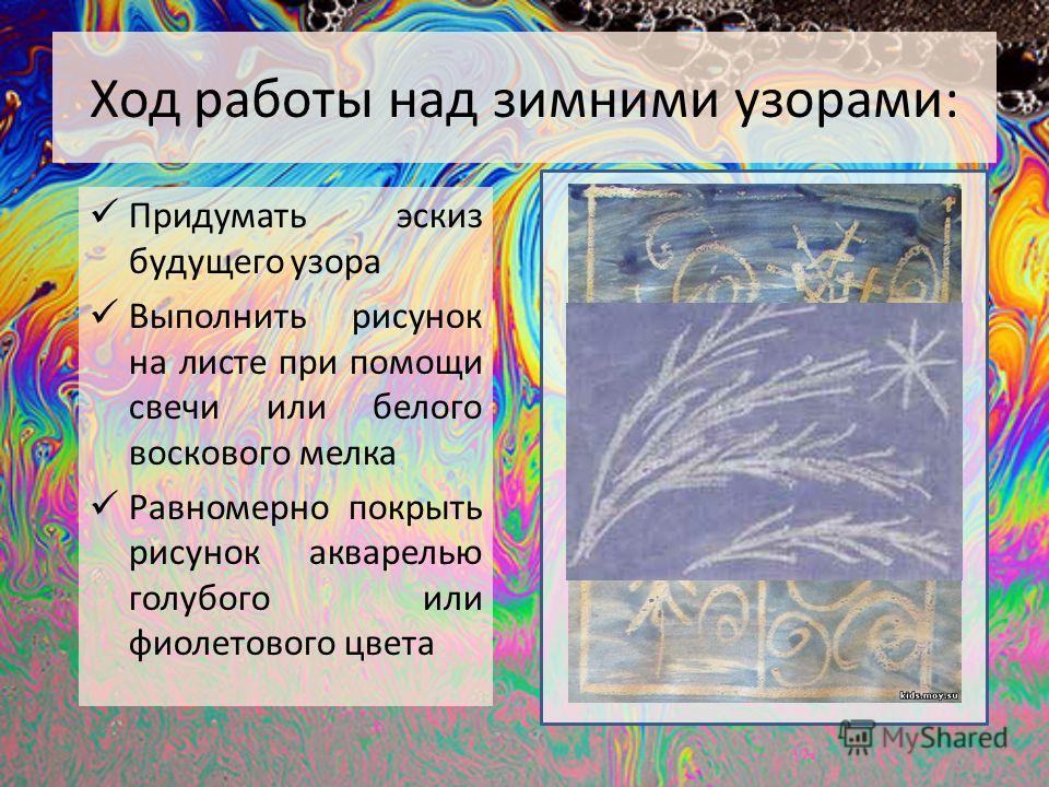 Ход работы над зимними узорами: Придумать эскиз будущего узора Выполнить рисунок на листе при помощи свечи или белого воскового мелка Равномерно покрыть рисунок акварелью голубого или фиолетового цвета