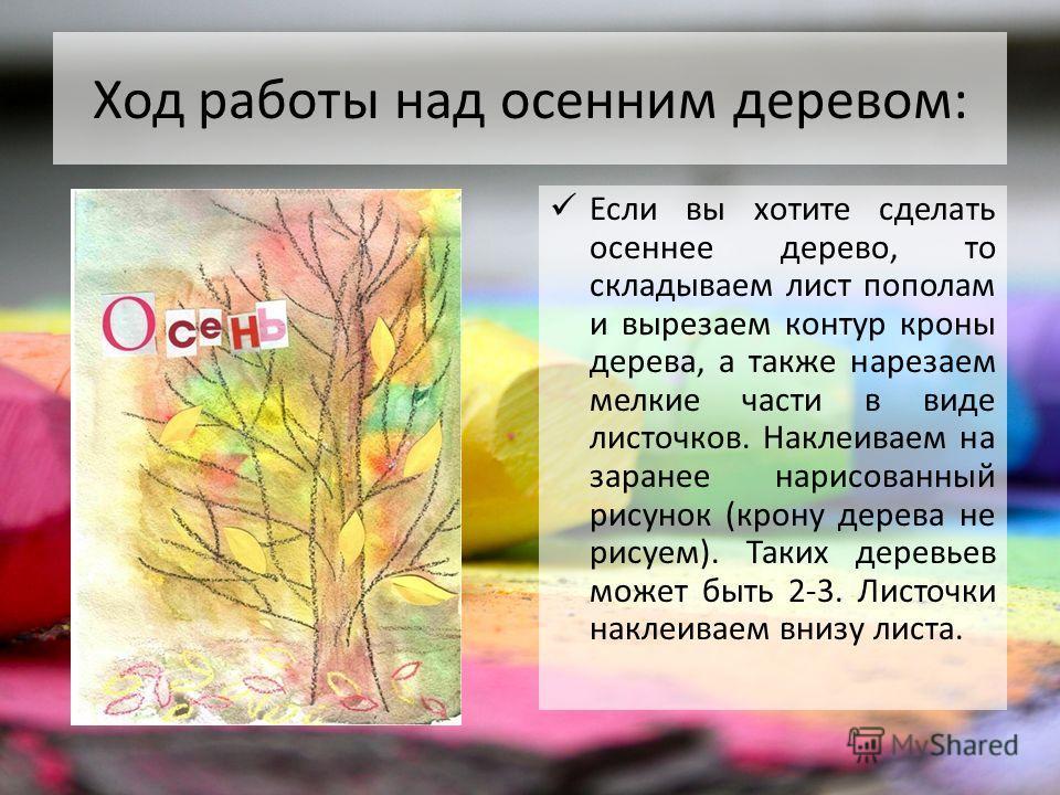 Ход работы над осенним деревом: Если вы хотите сделать осеннее дерево, то складываем лист пополам и вырезаем контур кроны дерева, а также нарезаем мелкие части в виде листочков. Наклеиваем на заранее нарисованный рисунок (крону дерева не рисуем). Так
