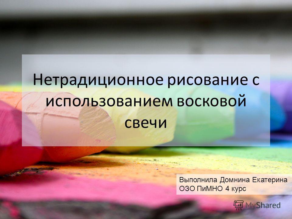 Нетрадиционное рисование с использованием восковой свечи Выполнила Домнина Екатерина ОЗО ПиМНО 4 курс