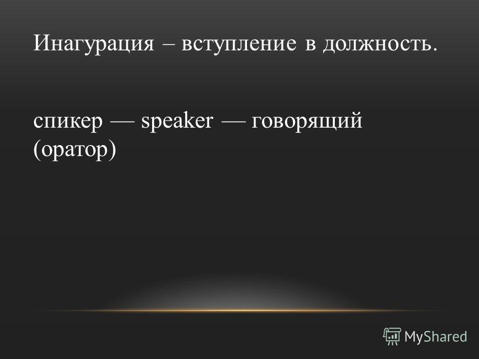 Инагурация – вступление в должность. спикер speaker говорящий (оратор)