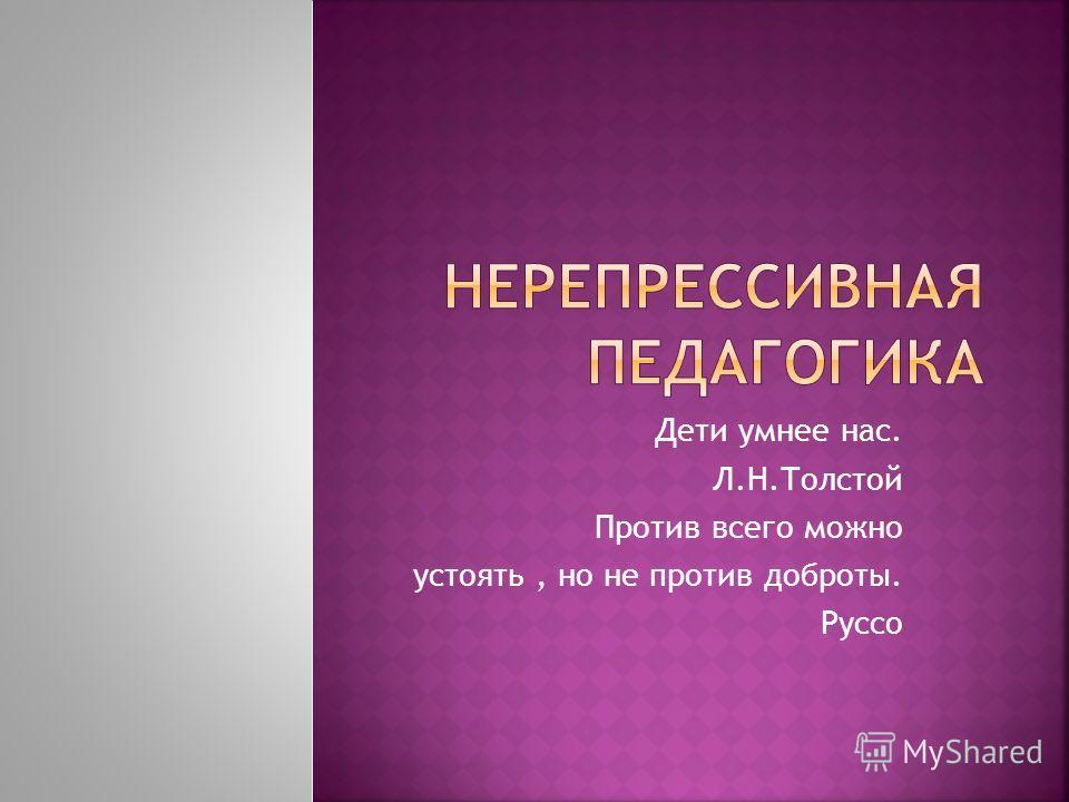 Дети умнее нас. Л.Н.Толстой Против всего можно устоять, но не против доброты. Руссо