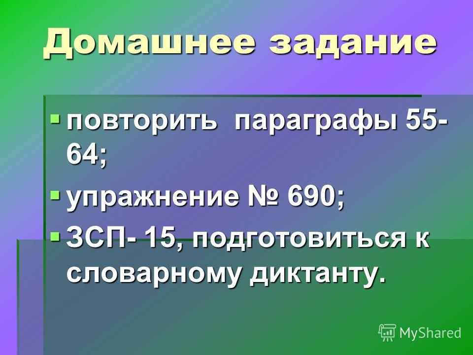 Домашнее задание повторить параграфы 55- 64; повторить параграфы 55- 64; упражнение 690; упражнение 690; ЗСП- 15, подготовиться к словарному диктанту. ЗСП- 15, подготовиться к словарному диктанту.