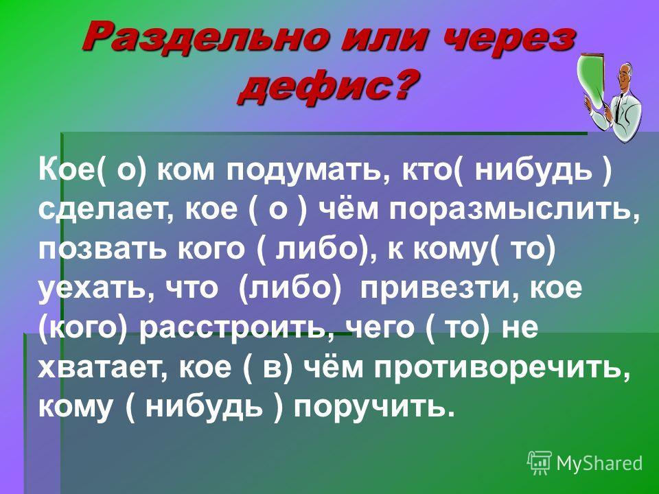 Раздельно или через дефис? Кое( о) ком подумать, кто( нибудь ) сделает, кое ( о ) чём поразмыслить, позвать кого ( либо), к кому( то) уехать, что (либо) привезти, кое (кого) расстроить, чего ( то) не хватает, кое ( в) чём противоречить, кому ( нибудь