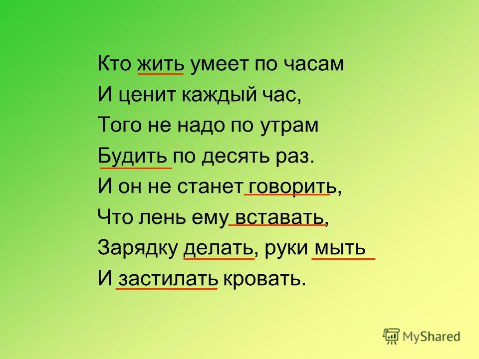 Кто жить умеет по часам И ценит каждый час, Того не надо по утрам Будить по десять раз. И он не станет говорить, Что лень ему вставать, Зарядку делать, руки мыть И застилать кровать.