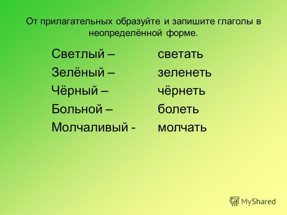 От прилагательных образуйте и запишите глаголы в неопределённой форме. Светлый – Зелёный – Чёрный – Больной – Молчаливый - светать зеленеть чёрнеть болеть молчать
