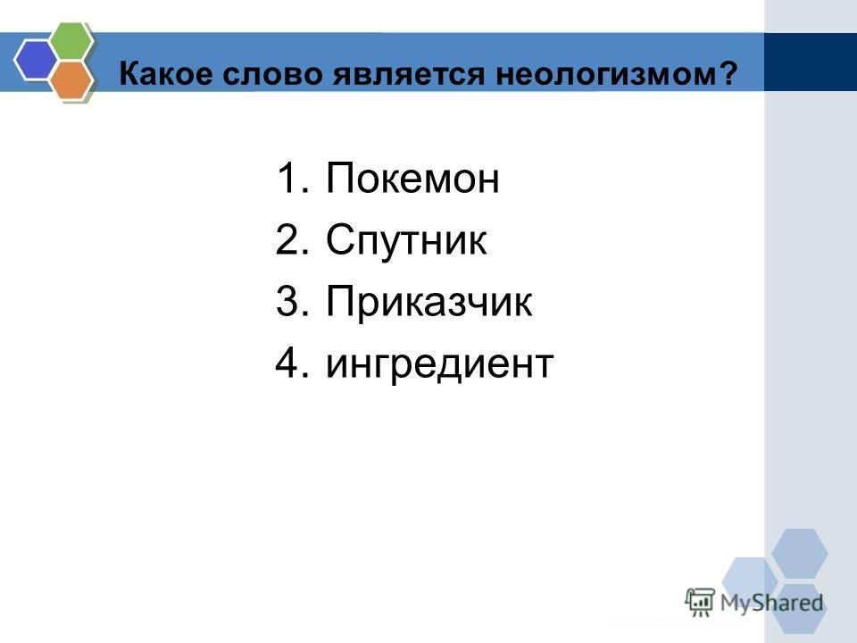 Какое слово является неологизмом? 1. Покемон 2. Спутник 3. Приказчик 4.ингредиент