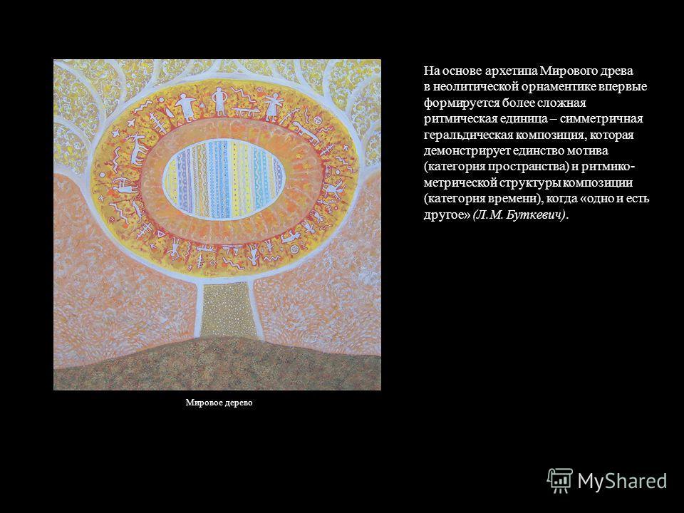 На основе архетипа Мирового древа в неолитической орнаментике впервые формируется более сложная ритмическая единица – симметричная геральдическая композиция, которая демонстрирует единство мотива (категория пространства) и ритмико- метрической структ
