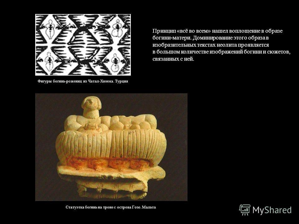 Принцип «всё во всем» нашел воплощение в образе богини-матери. Доминирование этого образа в изобразительных текстах неолита проявляется в большом количестве изображений богини и сюжетов, связанных с ней. Фигуры богинь-рожениц из Чатал-Хююка. Турция С