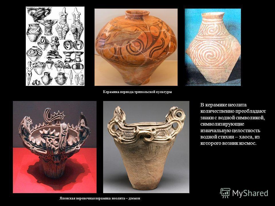 Японская веревочная керамика неолита – дземон В керамике неолита количественно преобладают знаки с водной символикой, символизирующие изначальную целостность водной стихии – хаоса, из которого возник космос. Керамика периода трипольской культуры