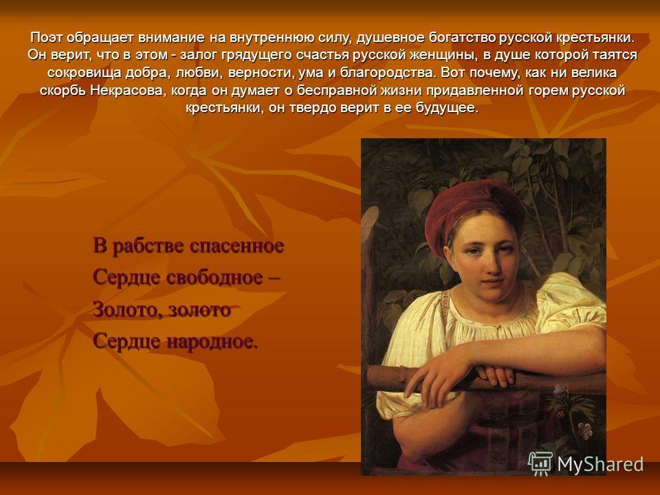 В рабстве спасенное Сердце свободное – Золото, золото Сердце народное. Поэт обращает внимание на внутреннюю силу, душевное богатство русской крестьянки. Он верит, что в этом - залог грядущего счастья русской женщины, в душе которой таятся сокровища д