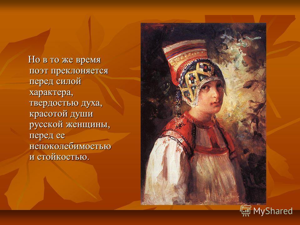 Но в то же время поэт преклоняется перед силой характера, твердостью духа, красотой души русской женщины, перед ее непоколебимостью и стойкостью. Но в то же время поэт преклоняется перед силой характера, твердостью духа, красотой души русской женщины