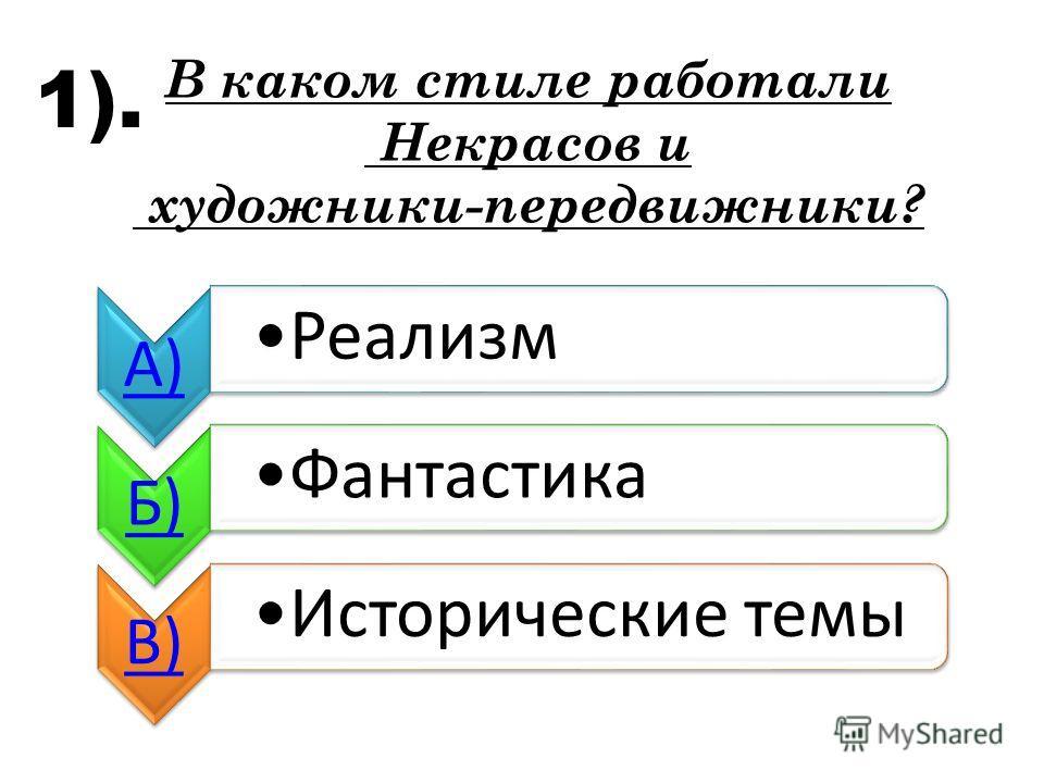 А) Реализм Б) Фантастика В) Исторические темы В каком стиле работали Некрасов и художники-передвижники? 1).