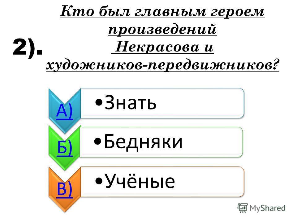 2). Кто был главным героем произведений Некрасова и художников-передвижников? А) Знать Б) Бедняки В) Учёные