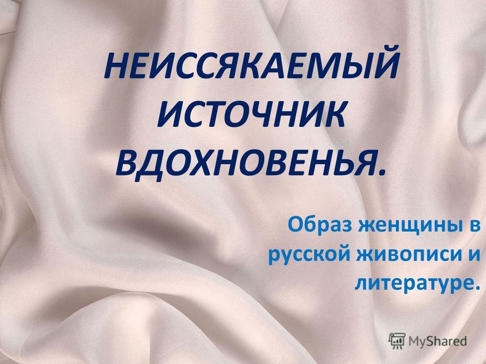 НЕИССЯКАЕМЫЙ ИСТОЧНИК ВДОХНОВЕНЬЯ. Образ женщины в русской живописи и литературе.