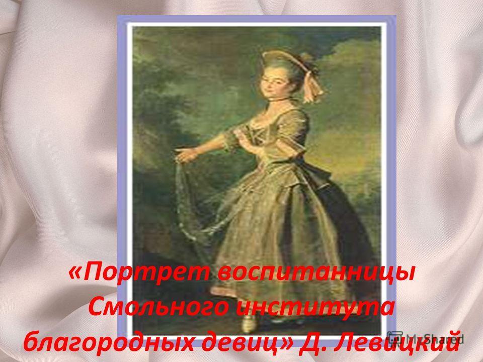 «Портрет воспитанницы Смольного института благородных девиц» Д. Левицкий